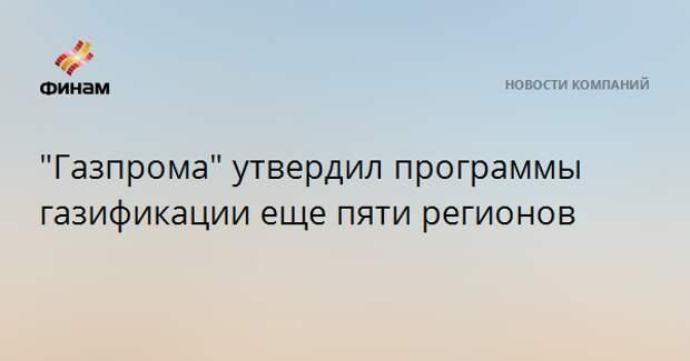 """""""Газпром"""" утвердил программы газификации еще пяти регионов"""