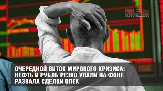 Очередной виток мирового кризиса: нефть и рубль резко упали на фоне развала сделки ОПЕК
