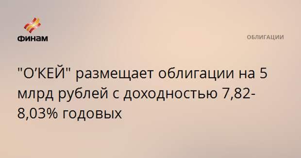 """""""О'КЕЙ"""" размещает облигации на 5 млрд рублей с доходностью 7,82-8,03% годовых"""
