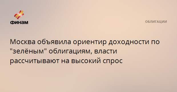 """Москва объявила ориентир доходности по """"зелёным"""" облигациям, власти рассчитывают на высокий спрос"""
