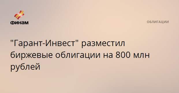 """""""Гарант-Инвест"""" разместил биржевые облигации на 800 млн рублей"""