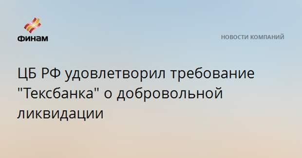 """ЦБ РФ удовлетворил требование """"Тексбанка"""" о добровольной ликвидации"""