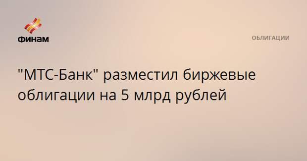 """""""МТС-Банк"""" разместил биржевые облигации на 5 млрд рублей"""