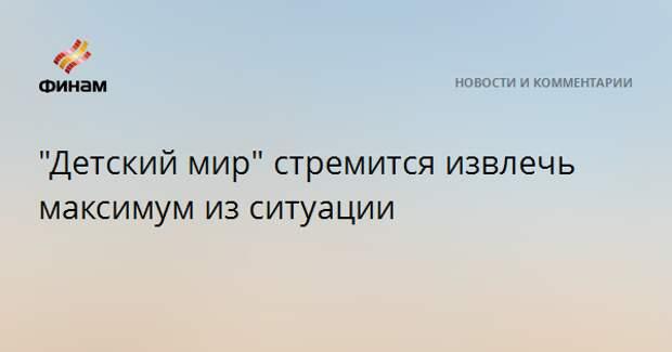 """""""Детский мир"""" стремится извлечь максимум из ситуации"""