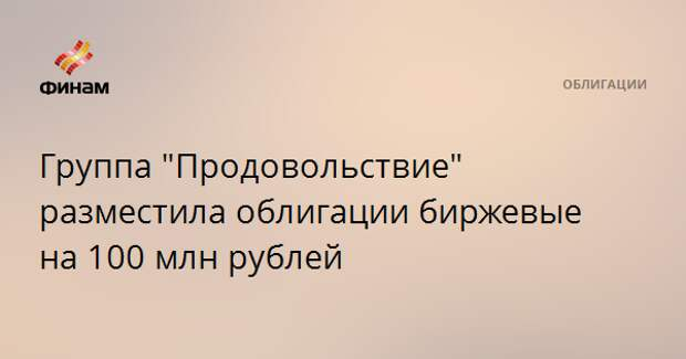 """Группа """"Продовольствие"""" разместила облигации биржевые на 100 млн рублей"""