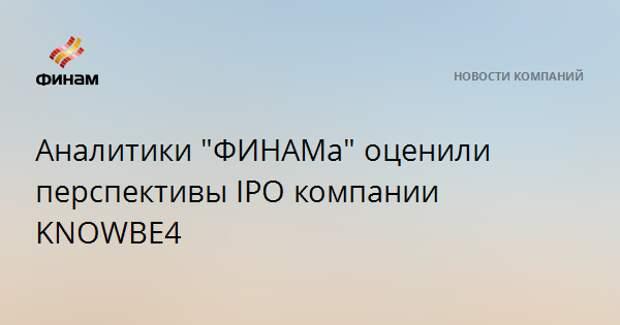 "Аналитики ""ФИНАМа"" оценили перспективы IPO компании KNOWBE4"