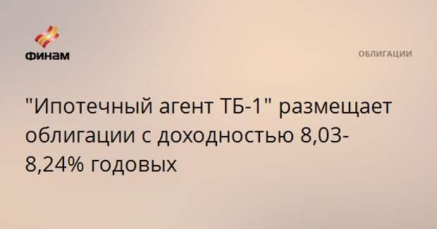 """""""Ипотечный агент ТБ-1"""" размещает облигации с доходностью 8,03-8,24% годовых"""
