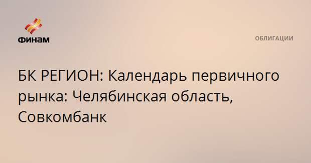 БК РЕГИОН: Календарь первичного рынка: Челябинская область, Совкомбанк