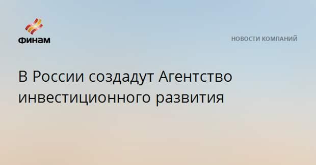 В России создадут Агентство инвестиционного развития