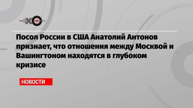 Посол России в США Анатолий Антонов признает, что отношения между Москвой и Вашингтоном находятся в глубоком кризисе