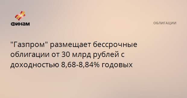 """""""Газпром"""" размещает бессрочные облигации от 30 млрд рублей с доходностью 8,68-8,84% годовых"""
