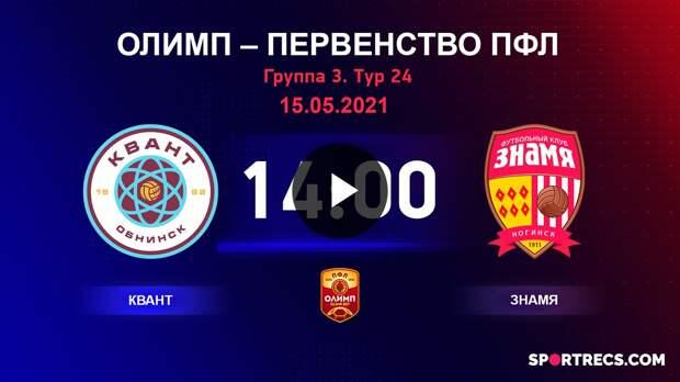 ОЛИМП – Первенство ПФЛ-2020/2021 Квант vs Знамя 15.05.2021