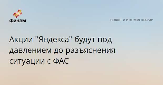 """Акции """"Яндекса"""" будут под давлением до разъяснения ситуации с ФАС"""