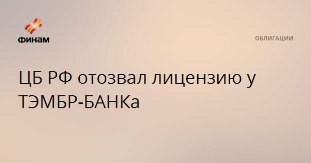 ЦБ РФ отозвал лицензию у ТЭМБР-БАНКа