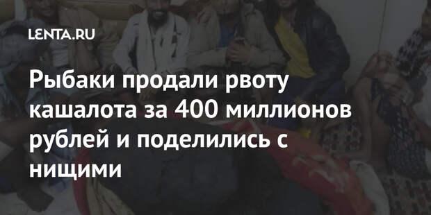 Рыбаки продали рвоту кашалота за 400 миллионов рублей и поделились с нищими