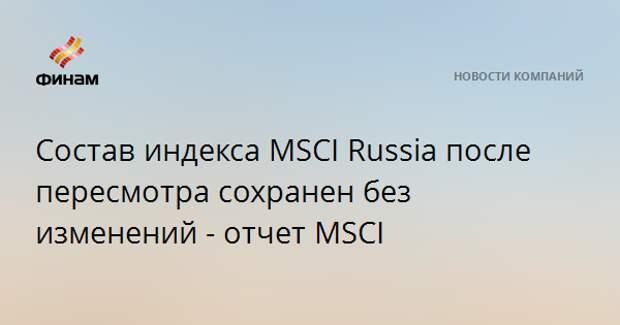 Состав индекса MSCI Russia после пересмотра сохранен без изменений - отчет MSCI