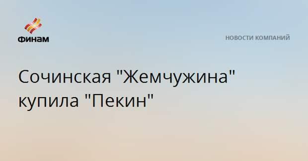 """Сочинская """"Жемчужина"""" купила московский """"Пекин"""""""