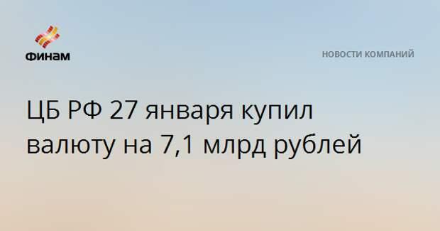 ЦБ РФ 27 января купил валюту на 7,1 млрд рублей