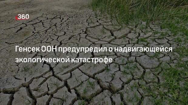 Генсек ООН предупредил о надвигающейся экологической катастрофе