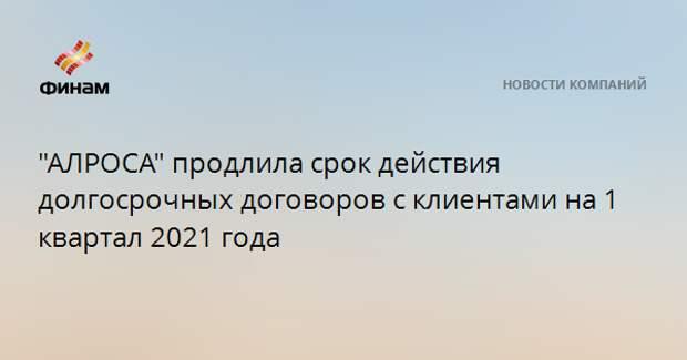 """""""АЛРОСА"""" продлила срок действия долгосрочных договоров с клиентами на 1 квартал 2021 года"""