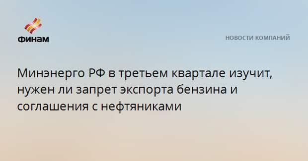 Минэнерго РФ в третьем квартале изучит, нужен ли запрет экспорта бензина и соглашения с нефтяниками