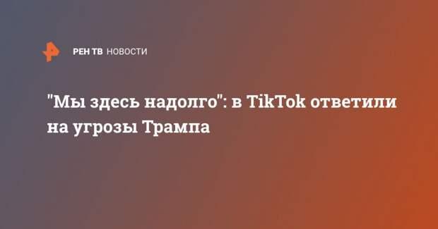 """""""Мы здесь надолго"""": в TikTok ответили на угрозы Трампа"""
