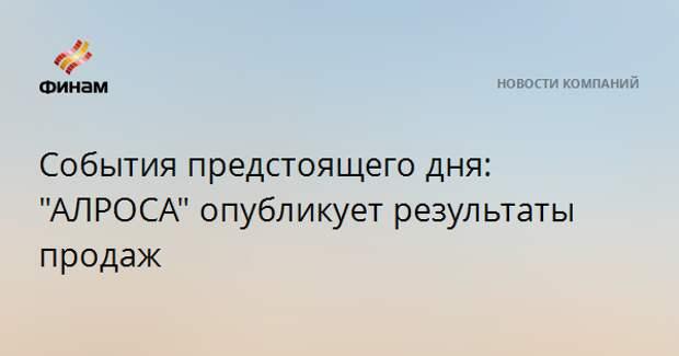 """События предстоящего дня: """"АЛРОСА"""" опубликует результаты продаж"""