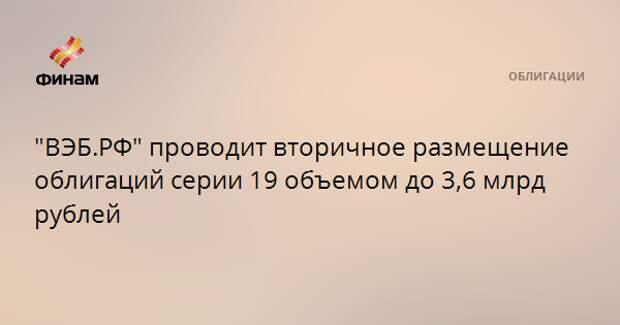"""""""ВЭБ.РФ"""" проводит вторичное размещение облигаций серии 19 объемом до 3,6 млрд рублей"""
