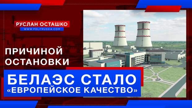 Причиной остановки Белорусской АЭС стало «европейское качество»