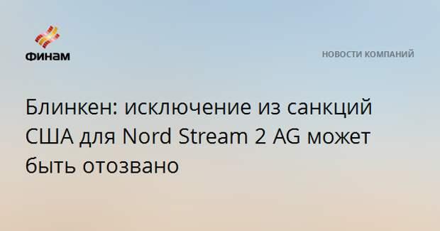 Блинкен: исключение из санкций США для Nord Stream 2 AG может быть отозвано