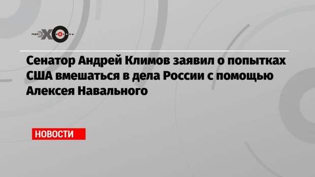 Сенатор Андрей Климов заявил о попытках США вмешаться в дела России с помощью Алексея Навального