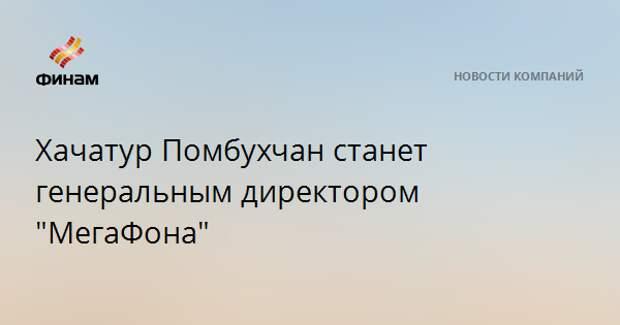 """Хачатур Помбухчан станет генеральным директором """"МегаФона"""""""