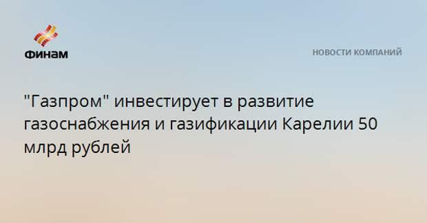 """""""Газпром"""" инвестирует в развитие газоснабжения и газификации Карелии 50 млрд рублей"""