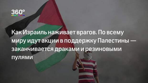 Как Израиль наживает врагов. По всему миру идут акции в поддержку Палестины— заканчивается драками и резиновыми пулями