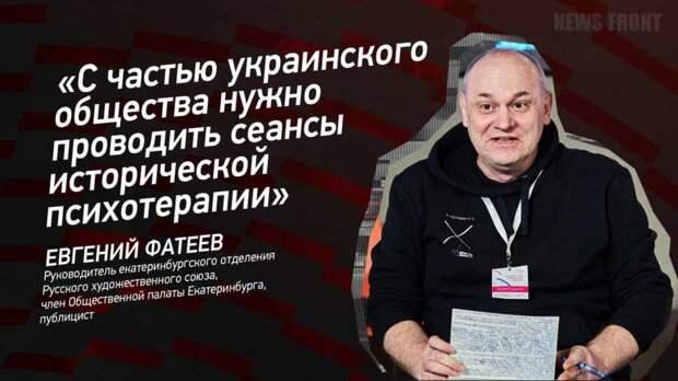 """""""С частью украинского общества нужно проводить сеансы исторической психотерапии"""" - Евгений Фатеев"""