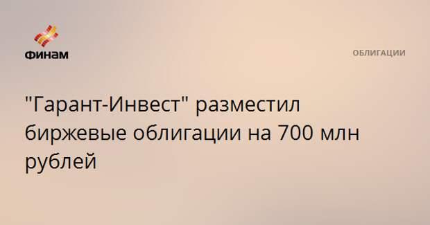 """""""Гарант-Инвест"""" разместил биржевые облигации на 700 млн рублей"""