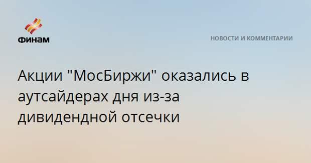 """Акции """"МосБиржи"""" оказались в аутсайдерах дня из-за дивидендной отсечки"""