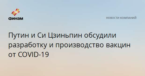 Путин и Си Цзиньпин обсудили разработку и производство вакцин от COVID-19