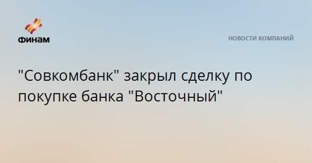 """""""Совкомбанк"""" закрыл сделку по покупке банка """"Восточный"""""""