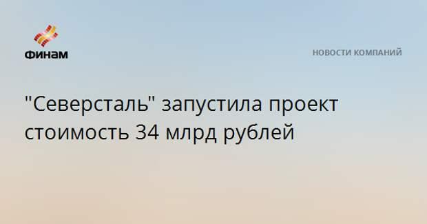 """""""Северсталь"""" запустила проект стоимость 34 млрд рублей"""