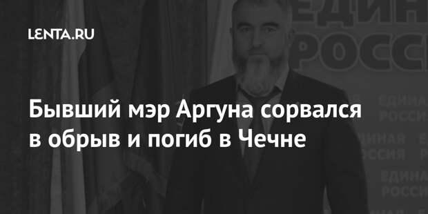 Бывший мэр Аргуна сорвался в обрыв и погиб в Чечне