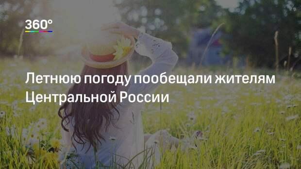 Летнюю погоду пообещали жителям Центральной России