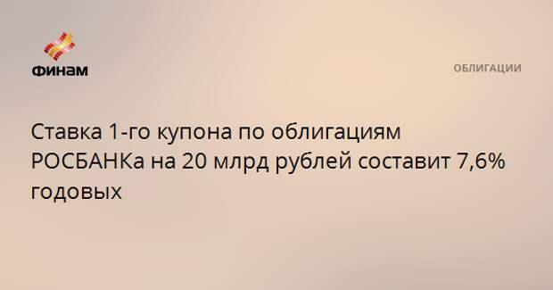 Ставка 1-го купона по облигациям РОСБАНКа на 20 млрд рублей составит 7,6% годовых
