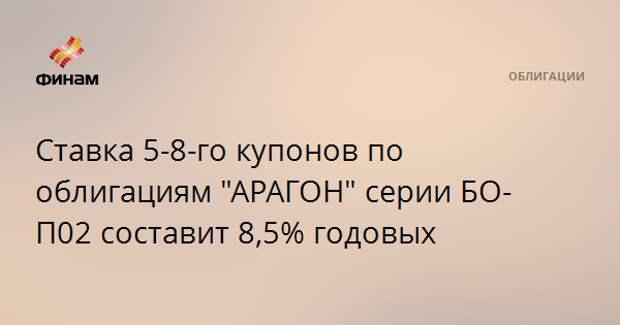 """Ставка 5-8-го купонов по облигациям """"АРАГОН"""" серии БО-П02 составит 8,5% годовых"""