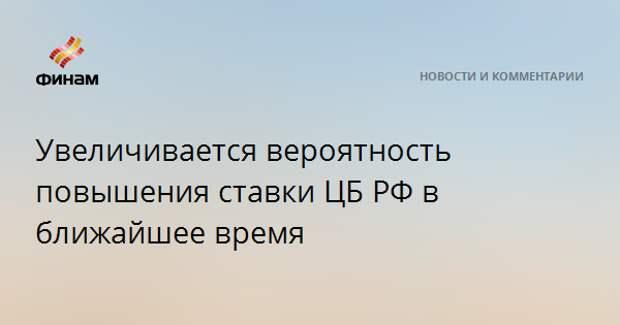 Увеличивается вероятность повышения ставки ЦБ РФ в ближайшее время
