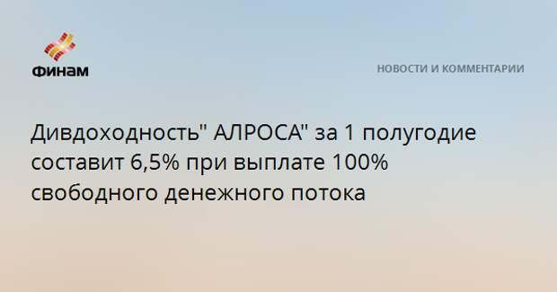 """Дивдоходность"""" АЛРОСА"""" за 1 полугодие составит 6,5% при выплате 100% свободного денежного потока"""