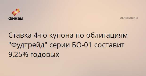 """Ставка 4-го купона по облигациям """"Фудтрейд"""" серии БО-01 составит 9,25% годовых"""