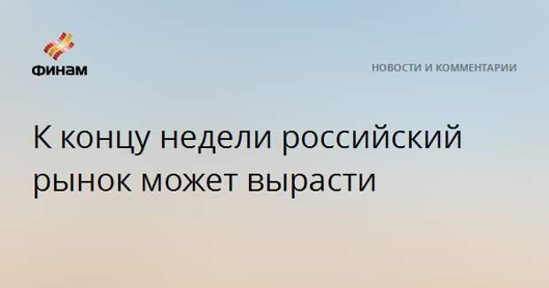 К концу недели российский рынок может вырасти