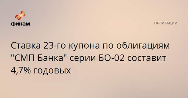 """Ставка 23-го купона по облигациям """"СМП Банка"""" серии БО-02 составит 4,7% годовых"""