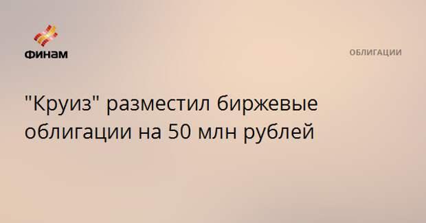 """""""Круиз"""" разместил биржевые облигации на 50 млн рублей"""